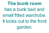 The bunk room has a bunk bed and small fitted wardrobe. It looks out to the front garden.
