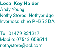 Local Key Holder Andy Young Nethy Stores  Nethybridge Inverness-shire PH25 3DA  Tel: 01479-821217 Mobile: 07543-658514 nethystore@aol.com